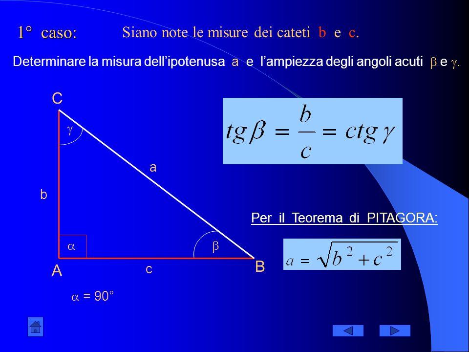 1° caso: A B C = 90° a b c Siano note le misure dei cateti b e c.