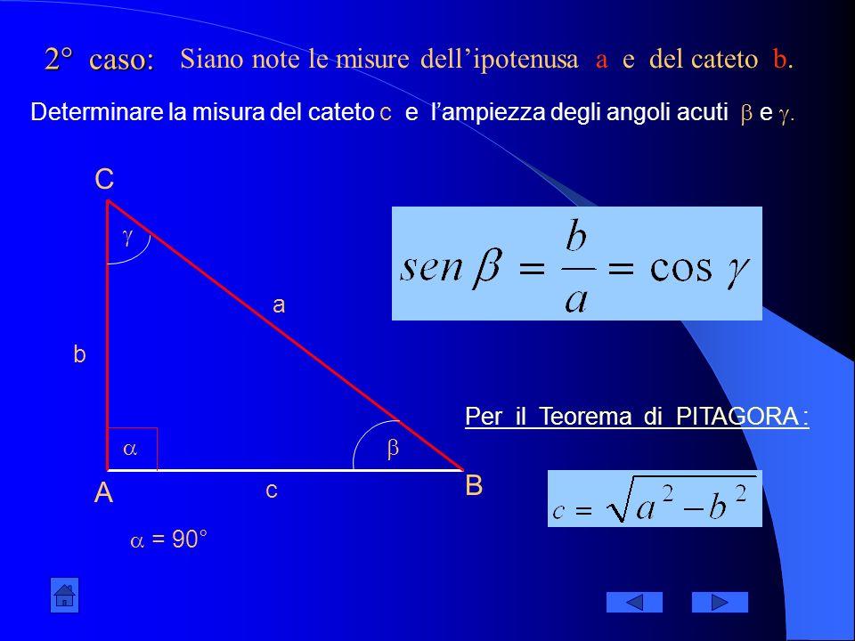 1° caso: A B C = 90° a b c Siano note le misure dei cateti b e c. Determinare la misura dellipotenusa a e lampiezza degli angoli acuti e. Per il Teore