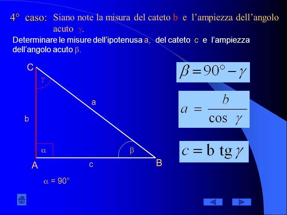 3° caso: A B C = 90° a b c Siano note la misura dellipotenusa a e lampiezza dellangolo acuto. Determinare le misure dei cateti b e c e lampiezza della