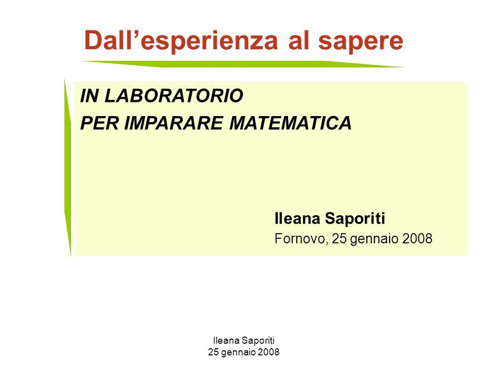 Ileana Saporiti 25 gennaio 2008 Dallesperienza al sapere IN LABORATORIO PER IMPARARE MATEMATICA Ileana Saporiti Fornovo, 25 gennaio 2008