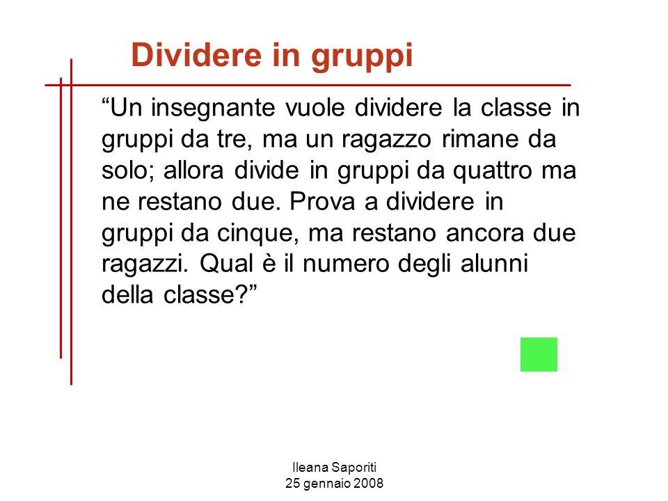 Ileana Saporiti 25 gennaio 2008 Dividere in gruppi Un insegnante vuole dividere la classe in gruppi da tre, ma un ragazzo rimane da solo; allora divid