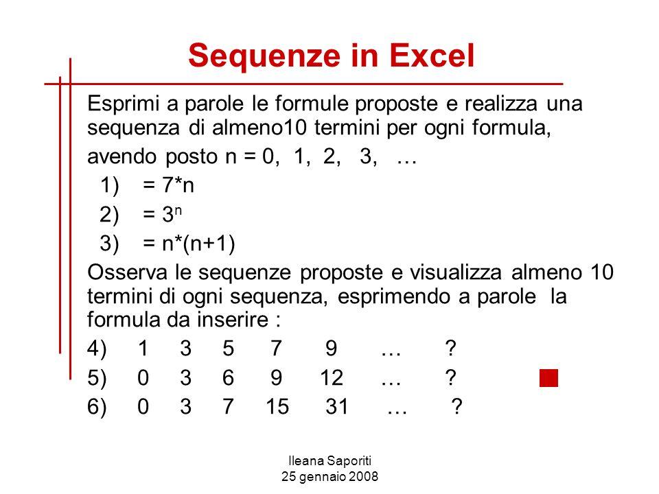 Ileana Saporiti 25 gennaio 2008 Sequenze in Excel Esprimi a parole le formule proposte e realizza una sequenza di almeno10 termini per ogni formula, a