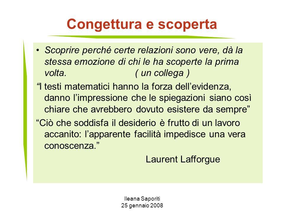 Ileana Saporiti 25 gennaio 2008 Congettura e scoperta Scoprire perché certe relazioni sono vere, dà la stessa emozione di chi le ha scoperte la prima
