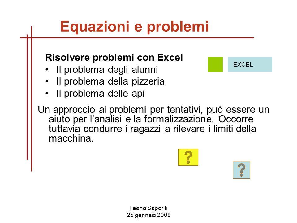 Ileana Saporiti 25 gennaio 2008 Risolvere problemi con Excel Il problema degli alunni Il problema della pizzeria Il problema delle api EXCEL Un approc