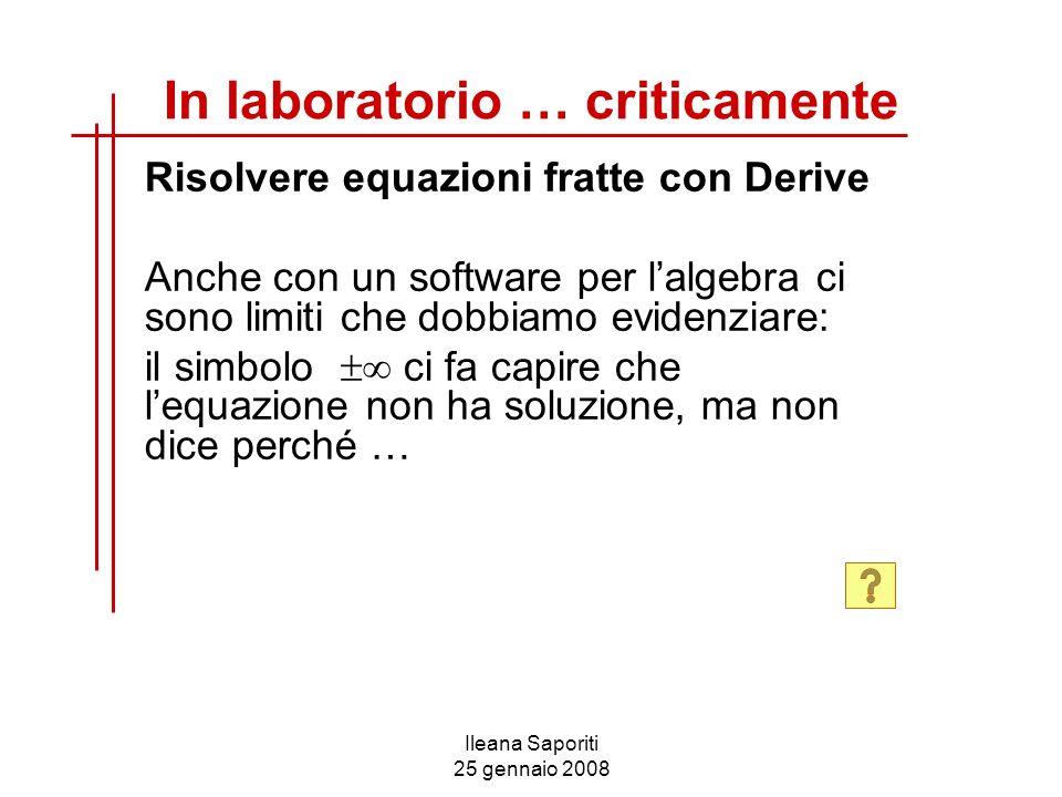 Ileana Saporiti 25 gennaio 2008 Risolvere equazioni fratte con Derive Anche con un software per lalgebra ci sono limiti che dobbiamo evidenziare: il s