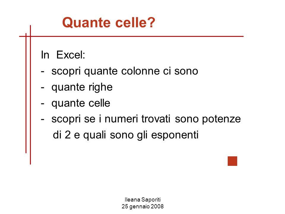 Ileana Saporiti 25 gennaio 2008 Quante celle? In Excel: -scopri quante colonne ci sono -quante righe -quante celle -scopri se i numeri trovati sono po