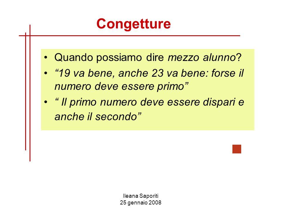Ileana Saporiti 25 gennaio 2008 Congetture Quando possiamo dire mezzo alunno? 19 va bene, anche 23 va bene: forse il numero deve essere primo Il primo
