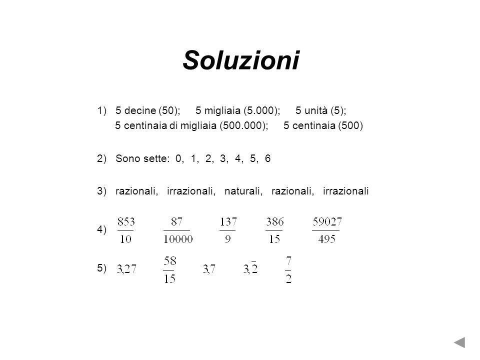 Soluzioni 1) 5 decine (50); 5 migliaia (5.000); 5 unità (5); 5 centinaia di migliaia (500.000); 5 centinaia (500) 2) Sono sette: 0, 1, 2, 3, 4, 5, 6 3) razionali, irrazionali, naturali, razionali, irrazionali 4) 5)