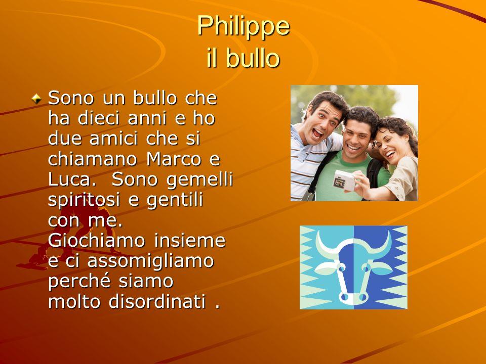 Philippe il bullo Sono un bullo che ha dieci anni e ho due amici che si chiamano Marco e Luca.