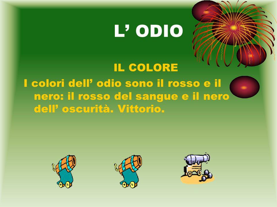 L ODIO IL COLORE I colori dell odio sono il rosso e il nero: il rosso del sangue e il nero dell oscurità. Vittorio.