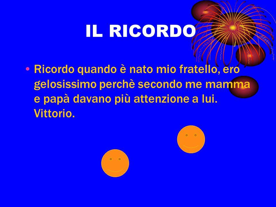 IL RICORDO Ricordo quando è nato mio fratello, ero gelosissimo perchè secondo me mamma e papà davano più attenzione a lui. Vittorio.