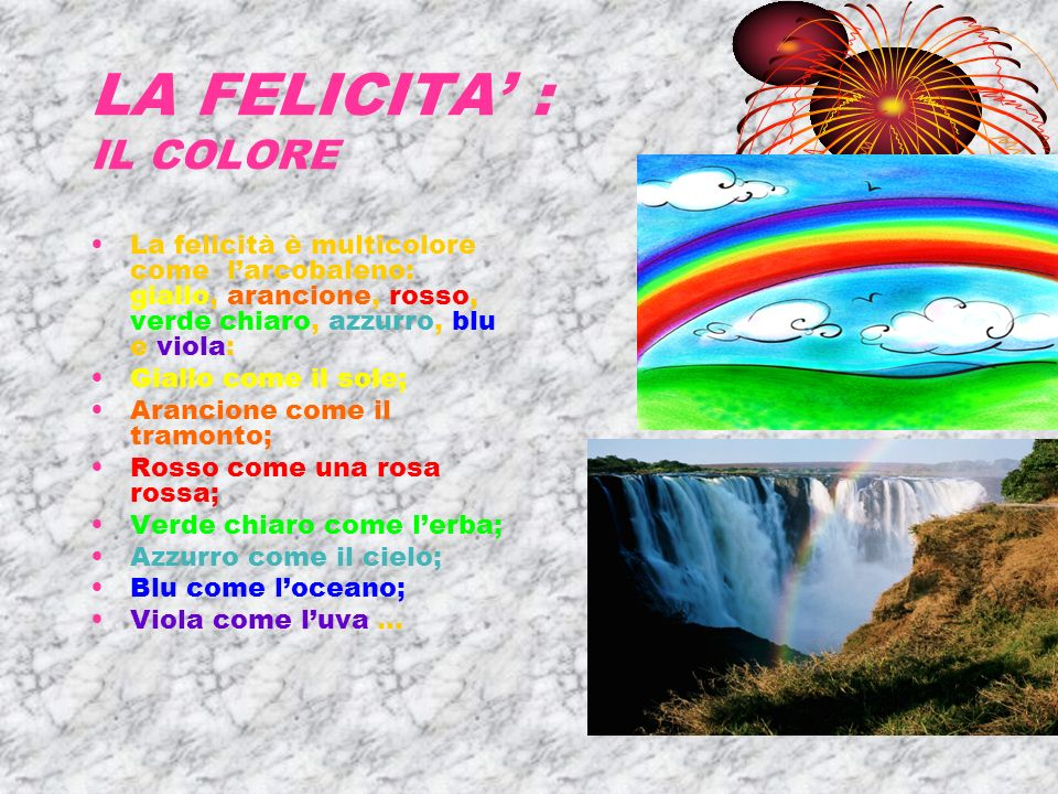 LA FELICITA : IL COLORE La felicità è multicolore come larcobaleno: giallo, arancione, rosso, verde chiaro, azzurro, blu e viola: Giallo come il sole; Arancione come il tramonto; Rosso come una rosa rossa; Verde chiaro come lerba; Azzurro come il cielo; Blu come loceano; Viola come luva …