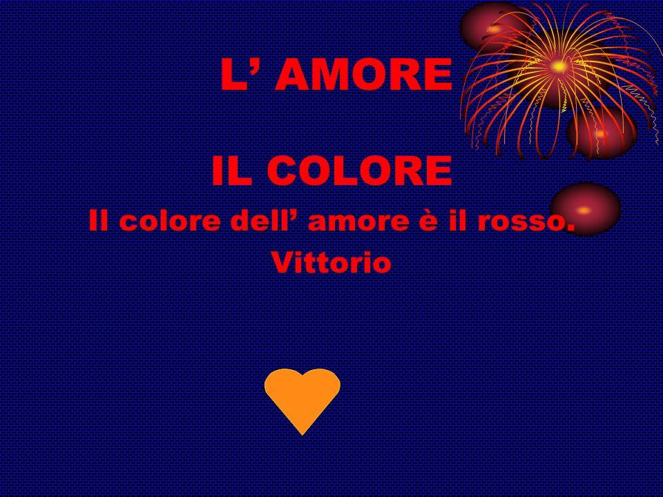 L AMORE IL COLORE Il colore dell amore è il rosso. Vittorio