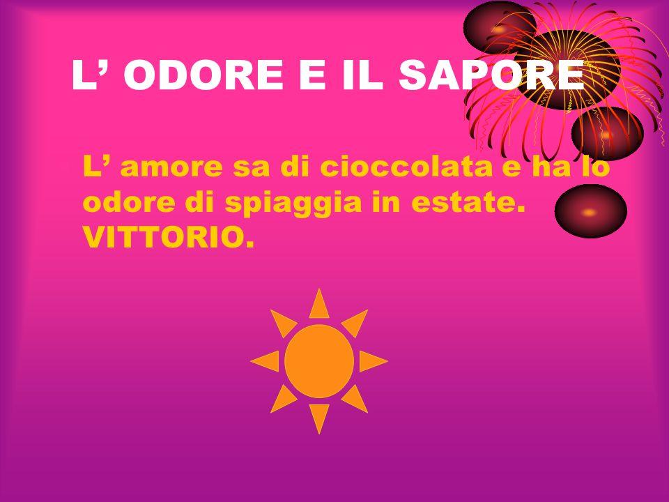 L ODORE E IL SAPORE L amore sa di cioccolata e ha lo odore di spiaggia in estate. VITTORIO.