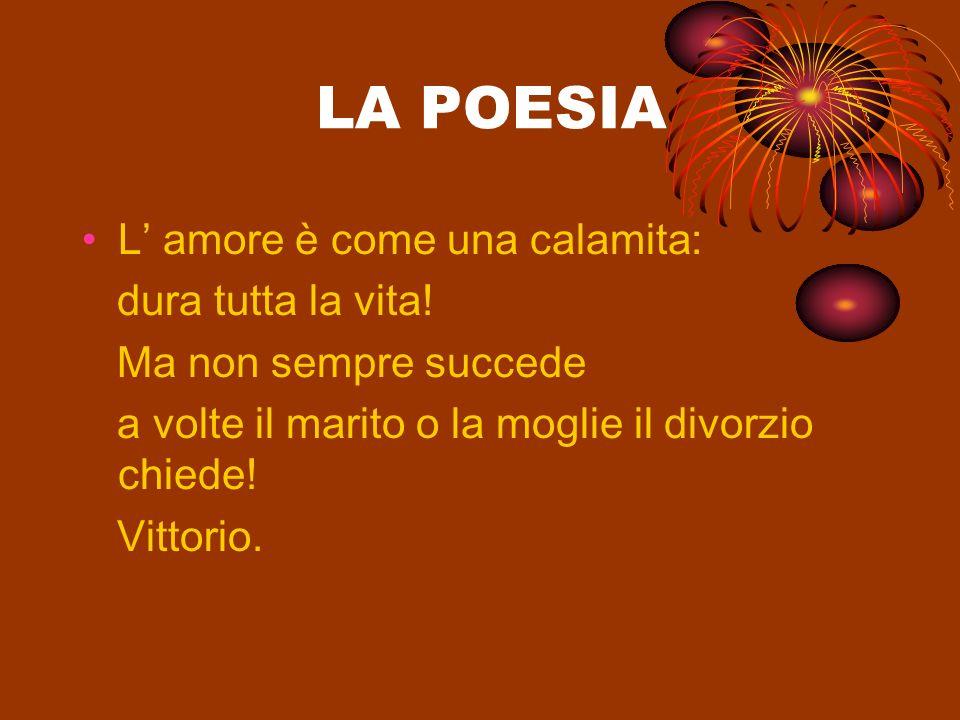 LA POESIA L amore è come una calamita: dura tutta la vita! Ma non sempre succede a volte il marito o la moglie il divorzio chiede! Vittorio.