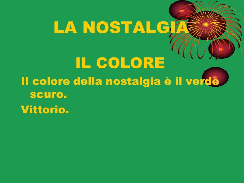LA NOSTALGIA IL COLORE Il colore della nostalgia è il verde scuro. Vittorio.