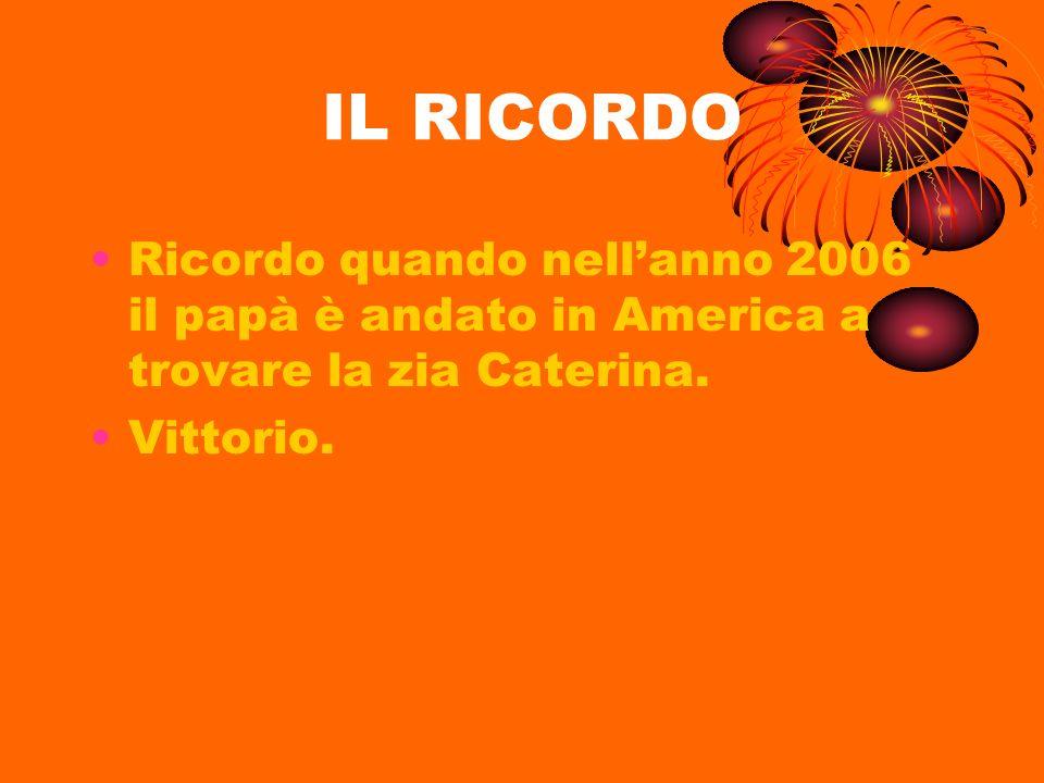 IL RICORDO Ricordo quando nellanno 2006 il papà è andato in America a trovare la zia Caterina. Vittorio.