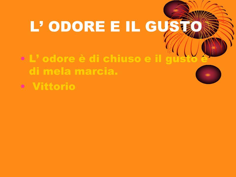 L ODORE E IL GUSTO L odore è di chiuso e il gusto è di mela marcia. Vittorio