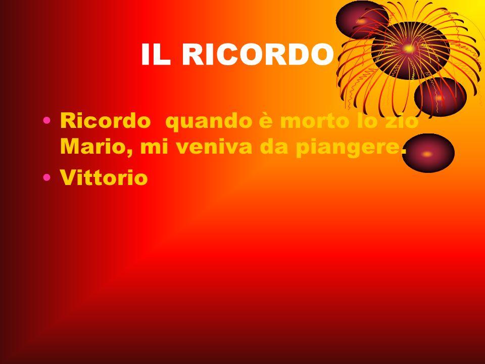 IL RICORDO Ricordo quando è morto lo zio Mario, mi veniva da piangere. Vittorio