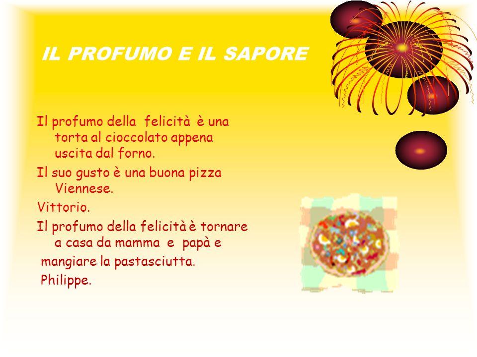 IL PROFUMO E IL SAPORE Il profumo della felicità è una torta al cioccolato appena uscita dal forno. Il suo gusto è una buona pizza Viennese. Vittorio.