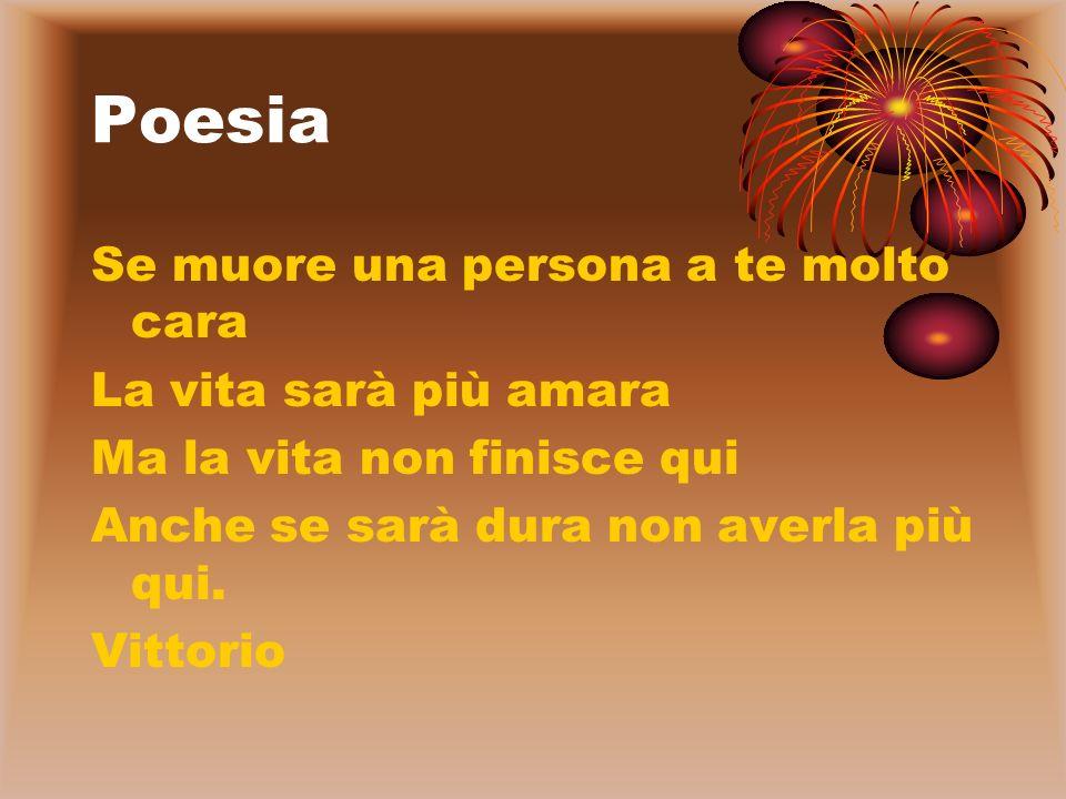 Poesia Se muore una persona a te molto cara La vita sarà più amara Ma la vita non finisce qui Anche se sarà dura non averla più qui. Vittorio