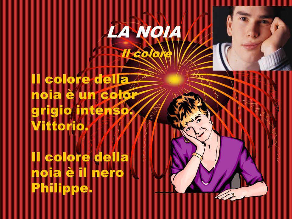 LA NOIA Il colore Il colore della noia è un color grigio intenso. Vittorio. Il colore della noia è il nero Philippe.