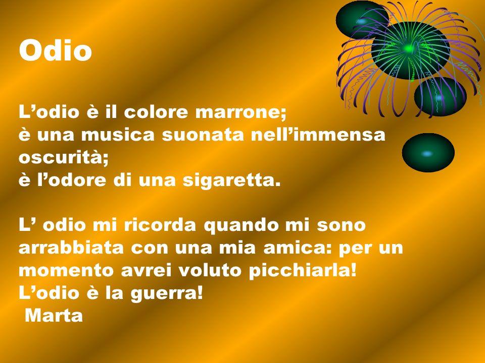 Odio Lodio è il colore marrone; è una musica suonata nellimmensa oscurità; è lodore di una sigaretta. L odio mi ricorda quando mi sono arrabbiata con