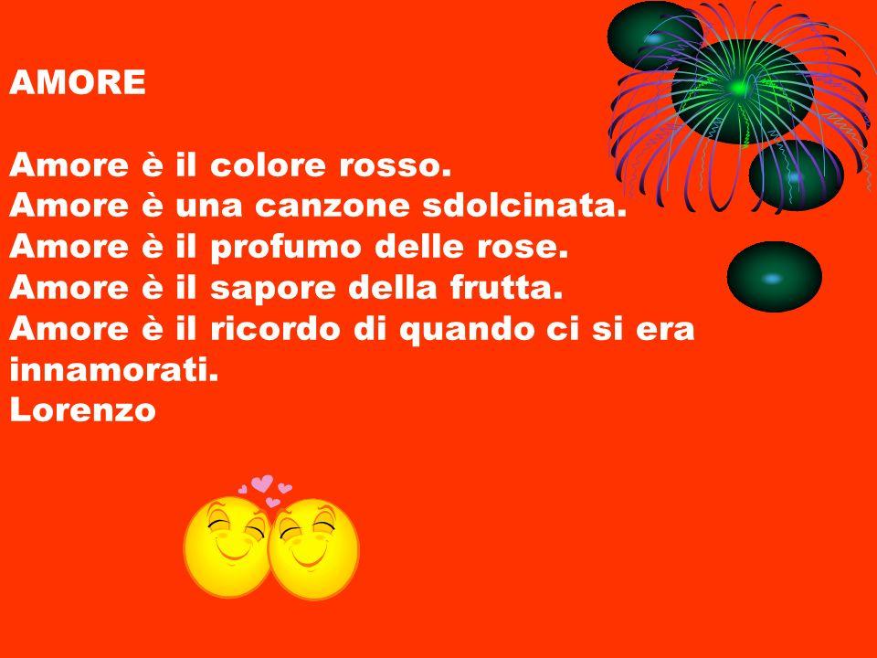 AMORE Amore è il colore rosso. Amore è una canzone sdolcinata. Amore è il profumo delle rose. Amore è il sapore della frutta. Amore è il ricordo di qu