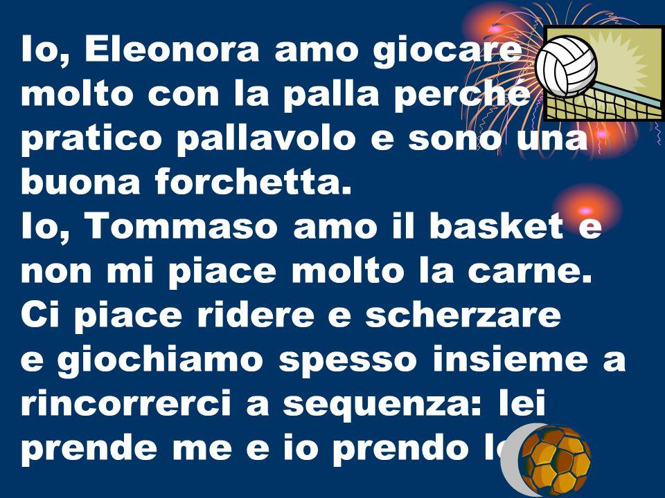 Io, Eleonora amo giocare molto con la palla perché pratico pallavolo e sono una buona forchetta. Io, Tommaso amo il basket e non mi piace molto la car