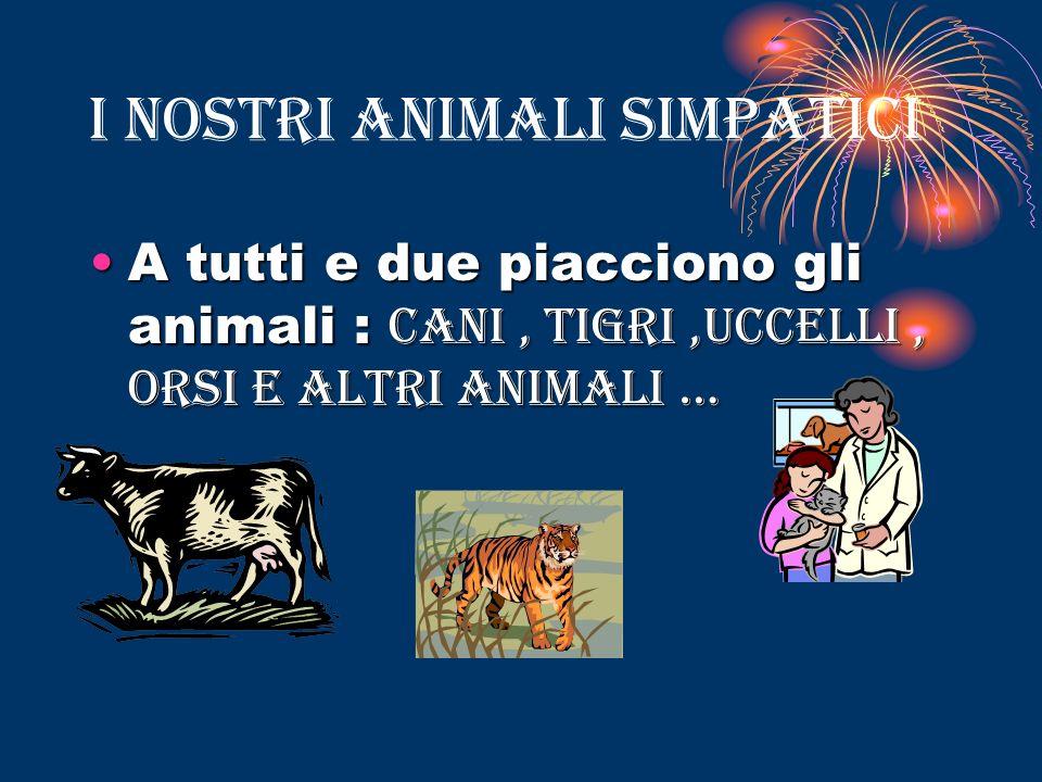 I NOSTRI ANIMALI SIMPATICI A tutti e due piacciono gli animali : c cc cani, tigri,uccelli, orsi e altri animali …