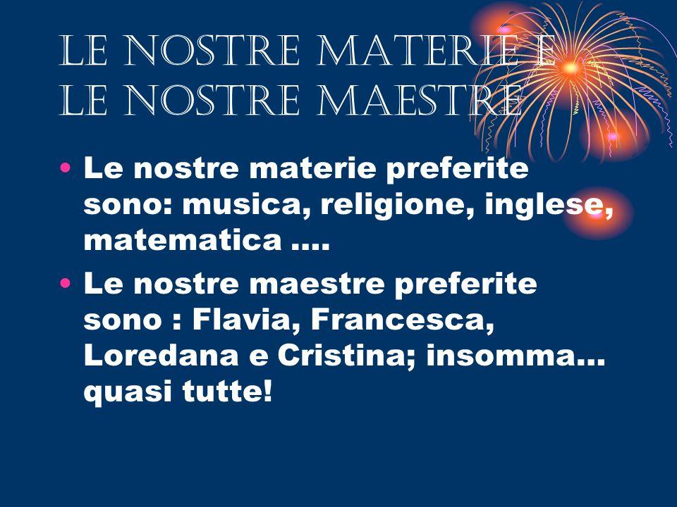 LE NOSTRE MATERIE e le nostre MAESTRE Le nostre materie preferite sono: musica, religione, inglese, matematica …. Le nostre maestre preferite sono : F