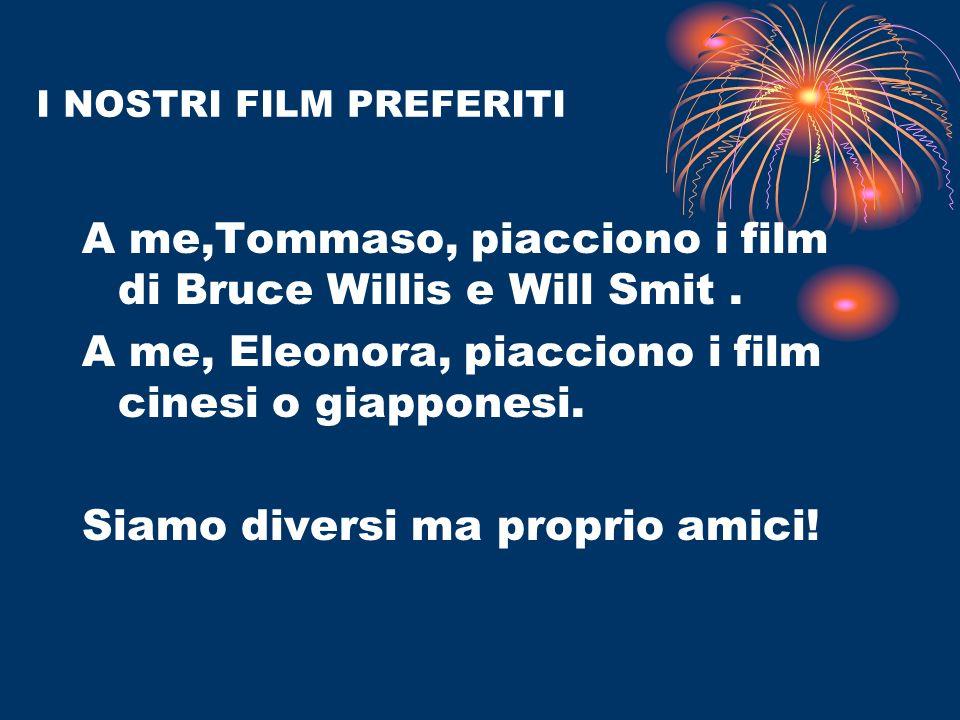 I NOSTRI FILM PREFERITI A me,Tommaso, piacciono i film di Bruce Willis e Will Smit. A me, Eleonora, piacciono i film cinesi o giapponesi. Siamo divers