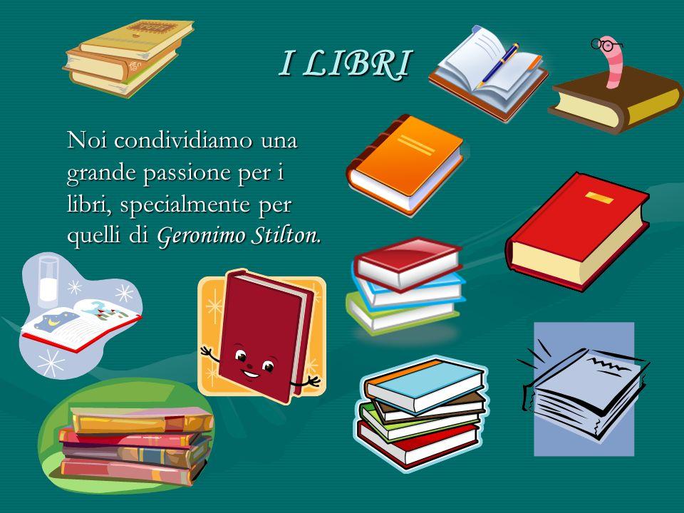 I LIBRI Noi condividiamo una grande passione per i libri, specialmente per quelli di Geronimo Stilton.