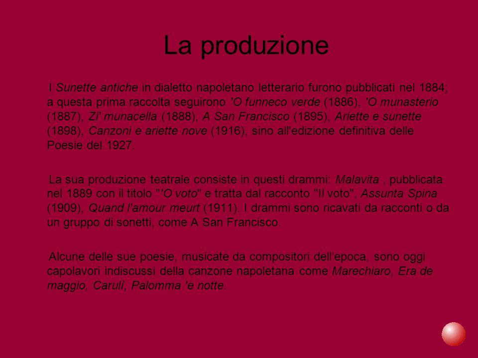 La produzione I Sunette antiche in dialetto napoletano letterario furono pubblicati nel 1884; a questa prima raccolta seguirono O funneco verde (1886), O munasterio (1887), Zi munacella (1888), A San Francisco (1895), Ariette e sunette (1898), Canzoni e ariette nove (1916), sino all edizione definitiva delle Poesie del 1927.
