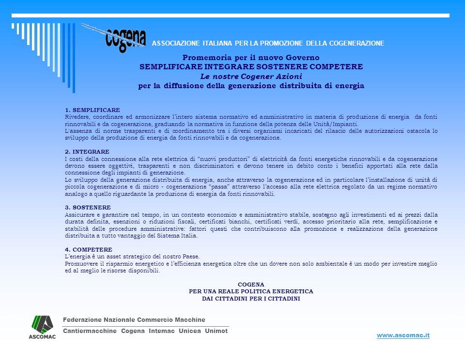 Federazione Nazionale Commercio Macchine Cantiermacchine Cogena Intemac Unicea Unimot ASSOCIAZIONE ITALIANA PER LA PROMOZIONE DELLA COGENERAZIONE www.ascomac.it Promemoria per il nuovo Governo SEMPLIFICARE INTEGRARE SOSTENERE COMPETERE Le nostre Cogener Azioni per la diffusione della generazione distribuita di energia e) Sistemi efficienti di utenza PROPOSTA DI DEFINIZIONE In un sistema efficiente di utenza il trasferimento dellenergia elettrica prodotta alle apparecchiature di consumo di uno o più clienti finali, anche nellambito della fornitura di un servizio energetico, non si configura come attività di distribuzione.