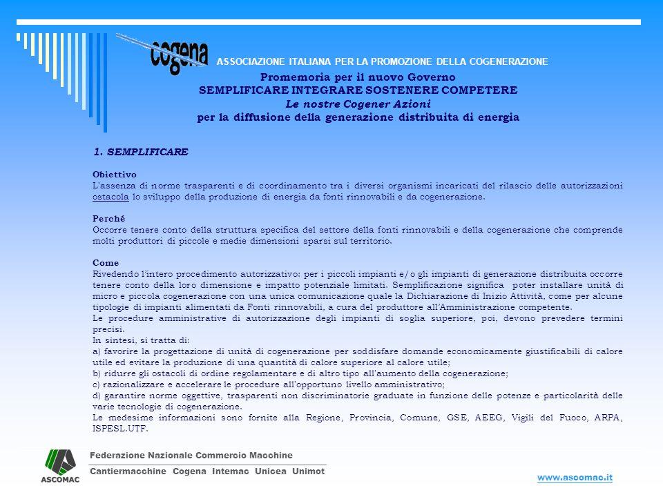 Federazione Nazionale Commercio Macchine Cantiermacchine Cogena Intemac Unicea Unimot ASSOCIAZIONE ITALIANA PER LA PROMOZIONE DELLA COGENERAZIONE www.ascomac.it Promemoria per il nuovo Governo SEMPLIFICARE INTEGRARE SOSTENERE COMPETERE Le nostre Cogener Azioni per la diffusione della generazione distribuita di energia da subito Semplificare Riesaminando e uniformando le procedure autorizzative / dichiarative vigenti in materia di installazione, esercizio, verifica, cessazione di impianti di cogenerazione, Individuando e valutando nel contenuto le attuali procedure, abrogando quelle non più necessarie o superate da altre norme, e, a seguire, graduandole e differenziandole per unità di micro - cogenerazione, piccola cogenerazione e cogenerazione di potenza superiore.