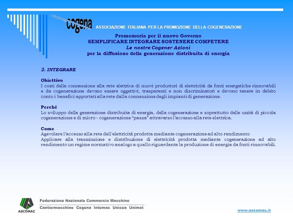 Federazione Nazionale Commercio Macchine Cantiermacchine Cogena Intemac Unicea Unimot ASSOCIAZIONE ITALIANA PER LA PROMOZIONE DELLA COGENERAZIONE www.ascomac.it Promemoria per il nuovo Governo SEMPLIFICARE INTEGRARE SOSTENERE COMPETERE Le nostre Cogener Azioni per la diffusione della generazione distribuita di energia 3.