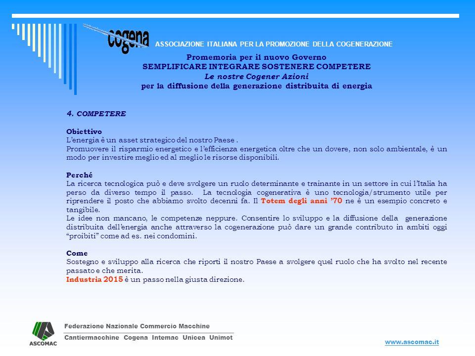 Federazione Nazionale Commercio Macchine Cantiermacchine Cogena Intemac Unicea Unimot ASSOCIAZIONE ITALIANA PER LA PROMOZIONE DELLA COGENERAZIONE www.ascomac.it Promemoria per il nuovo Governo SEMPLIFICARE INTEGRARE SOSTENERE COMPETERE Le nostre Cogener Azioni per la diffusione della generazione distribuita di energia EMENDAMENTI E PROPOSTE ALLA NORMATIVA VIGENTE PER DARE IMPULSO ALLA GENERAZIONE DISTRIBUITA DI ENERGIA DA COGENERAZIONE a) Esenzione dal pagamento dellimposta erariale così come previsto per le fonti rinnovabili Modifica Art.