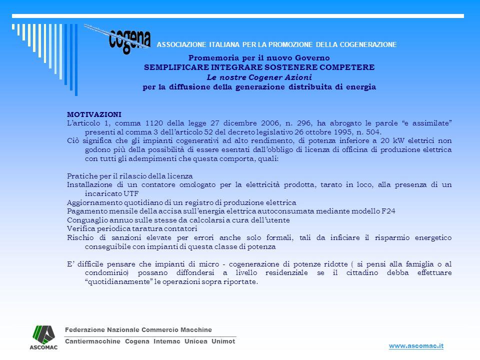 Federazione Nazionale Commercio Macchine Cantiermacchine Cogena Intemac Unicea Unimot ASSOCIAZIONE ITALIANA PER LA PROMOZIONE DELLA COGENERAZIONE www.ascomac.it Promemoria per il nuovo Governo SEMPLIFICARE INTEGRARE SOSTENERE COMPETERE Le nostre Cogener Azioni per la diffusione della generazione distribuita di energia MOTIVAZIONI Larticolo 1, comma 1120 della legge 27 dicembre 2006, n.