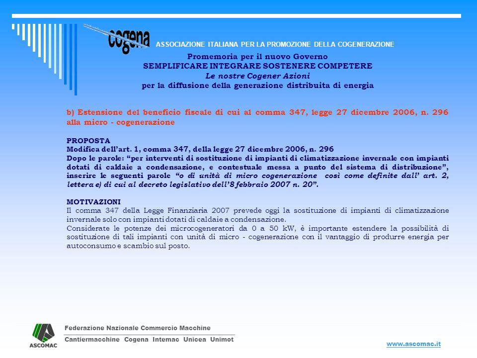 Federazione Nazionale Commercio Macchine Cantiermacchine Cogena Intemac Unicea Unimot ASSOCIAZIONE ITALIANA PER LA PROMOZIONE DELLA COGENERAZIONE www.ascomac.it Promemoria per il nuovo Governo SEMPLIFICARE INTEGRARE SOSTENERE COMPETERE Le nostre Cogener Azioni per la diffusione della generazione distribuita di energia c) Modifica lettere a) e d), articolo 1, comma 1112, legge 27 dicembre 2006, n.