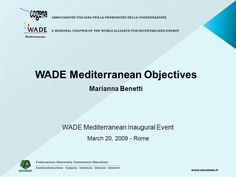 Federazione Nazionale Commercio Macchine Cantiermacchine Cogena Intemac Unicea Unimot www.ascomac.it ASSOCIAZIONE ITALIANA PER LA PROMOZIONE DELLA COGENERAZIONE A REGIONAL CHAPTER OF THE WORLD ALLIANCE FOR DECENTRALIZED ENERGY Mediterranean WADE Mediterranean Inaugural Event March 20, 2009 - Rome WADE Mediterranean Objectives Marianna Benetti