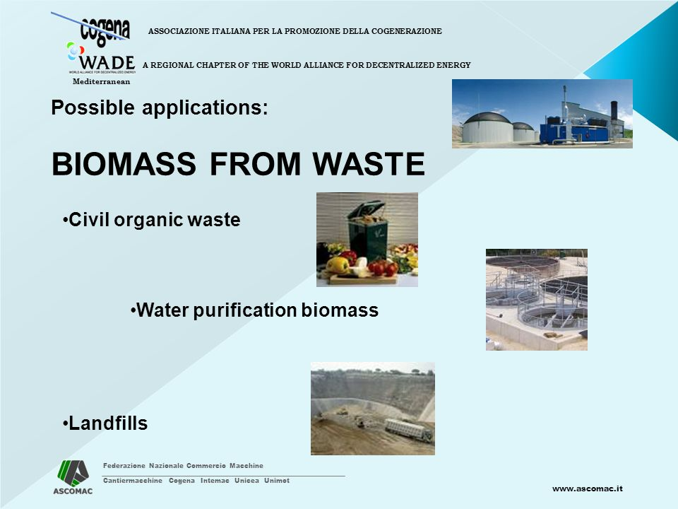 Federazione Nazionale Commercio Macchine Cantiermacchine Cogena Intemac Unicea Unimot www.ascomac.it ASSOCIAZIONE ITALIANA PER LA PROMOZIONE DELLA COGENERAZIONE A REGIONAL CHAPTER OF THE WORLD ALLIANCE FOR DECENTRALIZED ENERGY Mediterranean Possible applications: BIOMASS FROM WASTE Civil organic waste Water purification biomass Landfills