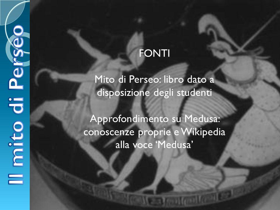 FONTI Mito di Perseo: libro dato a disposizione degli studenti Approfondimento su Medusa: conoscenze proprie e Wikipedia alla voce Medusa