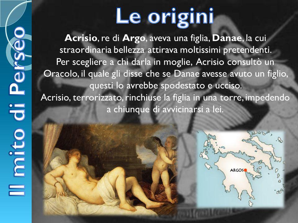 Acrisio, re di Argo, aveva una figlia, Danae, la cui straordinaria bellezza attirava moltissimi pretendenti. Per scegliere a chi darla in moglie, Acri