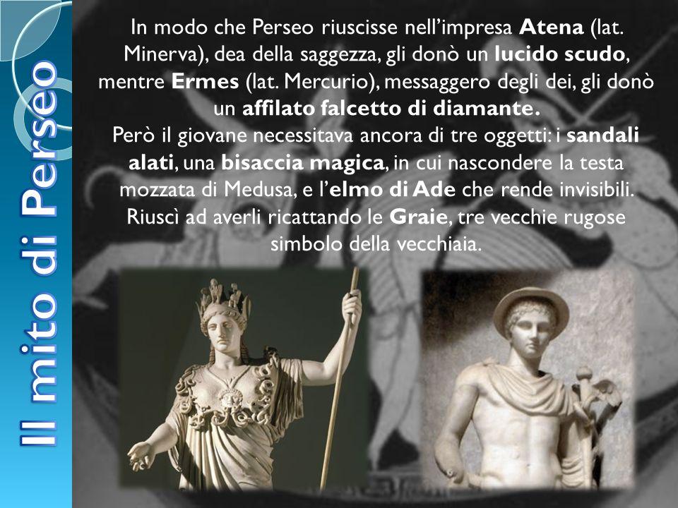 In modo che Perseo riuscisse nellimpresa Atena (lat. Minerva), dea della saggezza, gli donò un lucido scudo, mentre Ermes (lat. Mercurio), messaggero