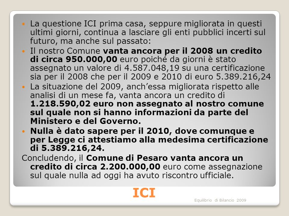 Equilibrio di Bilancio 2009 ICI La questione ICI prima casa, seppure migliorata in questi ultimi giorni, continua a lasciare gli enti pubblici incerti sul futuro, ma anche sul passato: Il nostro Comune vanta ancora per il 2008 un credito di circa 950.000,00 euro poiché da giorni è stato assegnato un valore di 4.587.048,19 su una certificazione sia per il 2008 che per il 2009 e 2010 di euro 5.389.216,24 La situazione del 2009, anchessa migliorata rispetto alle analisi di un mese fa, vanta ancora un credito di 1.218.590,02 euro non assegnato al nostro comune sul quale non si hanno informazioni da parte del Ministero e del Governo.
