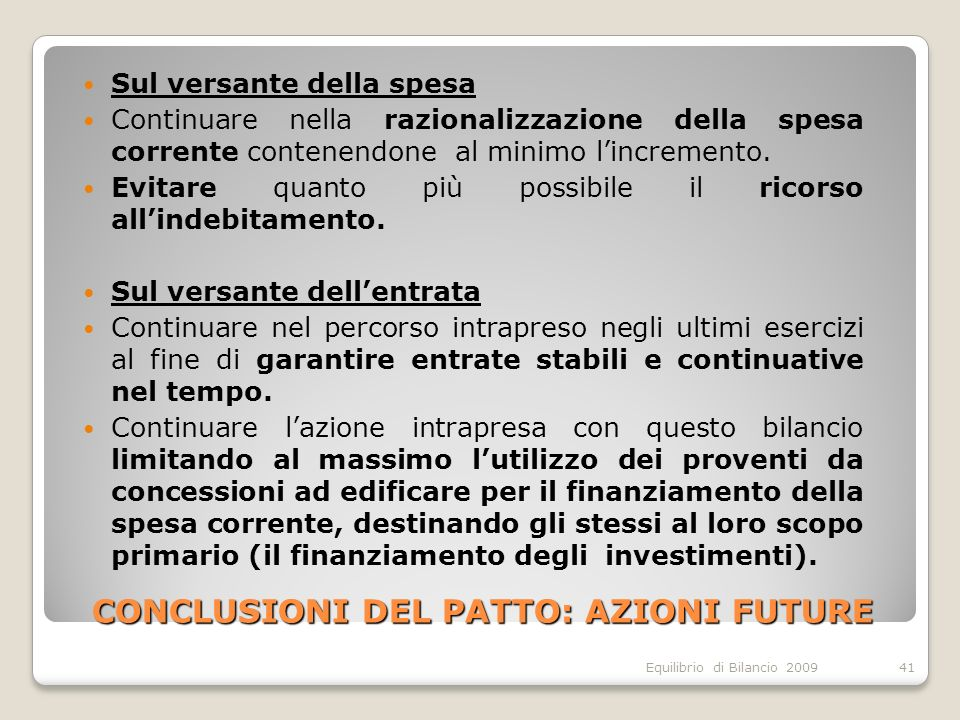 Equilibrio di Bilancio 2009 CONCLUSIONI DEL PATTO: AZIONI FUTURE Sul versante della spesa Continuare nella razionalizzazione della spesa corrente contenendone al minimo lincremento.