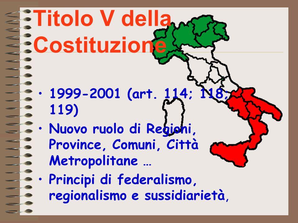 Titolo V della Costituzione 1999-2001 (art. 114; 118; 119) Nuovo ruolo di Regioni, Province, Comuni, Città Metropolitane … Principi di federalismo, re