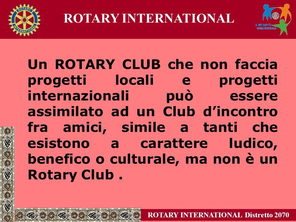 Un ROTARY CLUB che non faccia progetti locali e progetti internazionali può essere assimilato ad un Club dincontro fra amici, simile a tanti che esistono a carattere ludico, benefico o culturale, ma non è un Rotary Club.