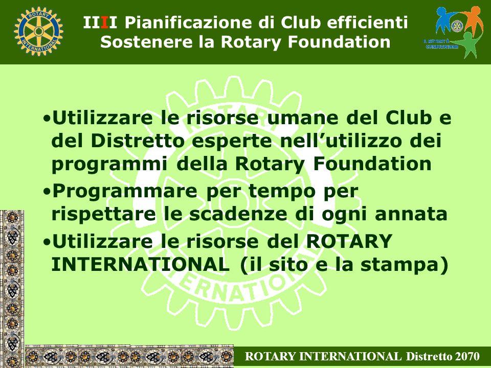 Utilizzare le risorse umane del Club e del Distretto esperte nellutilizzo dei programmi della Rotary Foundation Programmare per tempo per rispettare le scadenze di ogni annata Utilizzare le risorse del ROTARY INTERNATIONAL (il sito e la stampa) ROTARY INTERNATIONAL Distretto 2070 IIII Pianificazione di Club efficienti Sostenere la Rotary Foundation